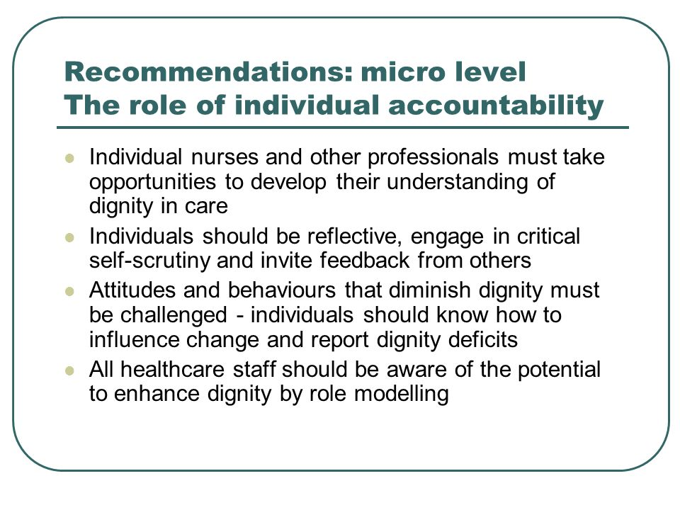 Recommendations: micro level The role of individual accountability Individual nurses and other professionals must take opportunities to develop their understanding of dignity in care Individuals should be reflective, engage in critical self-scrutiny and invite feedback from others Attitudes and behaviours that diminish dignity must be challenged - individuals should know how to influence change and report dignity deficits All healthcare staff should be aware of the potential to enhance dignity by role modelling