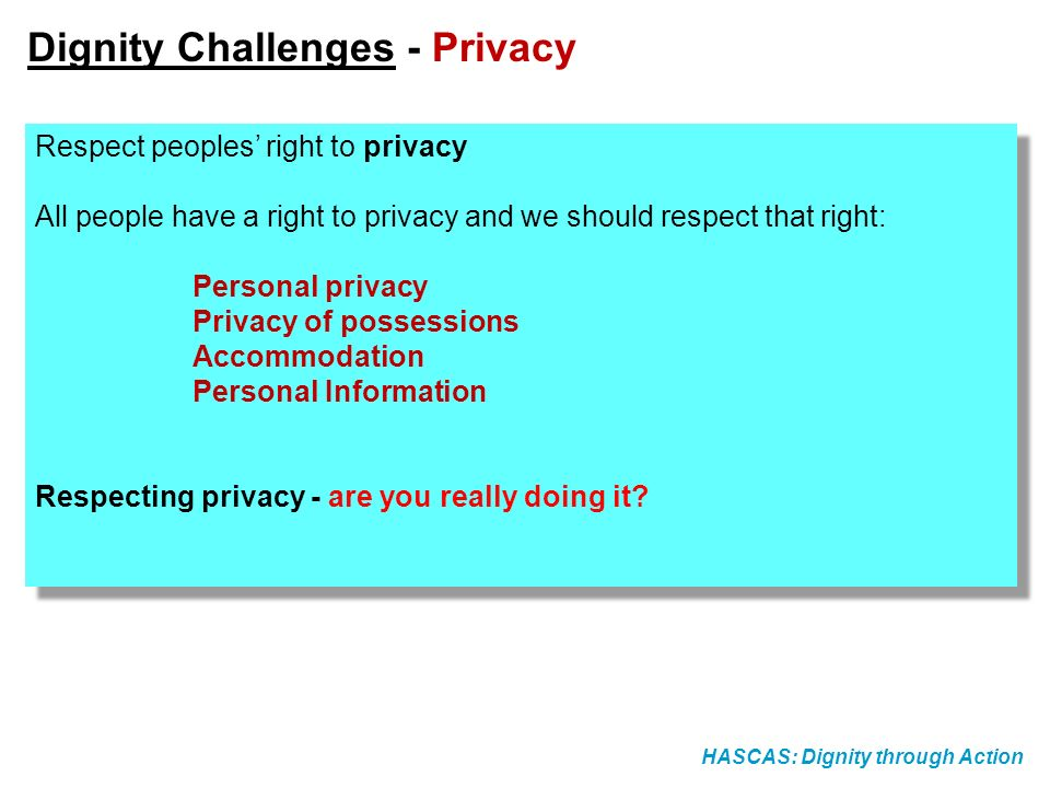 HASCAS: Dignity through Action Dignity Challenges - Privacy Respect peoples right to privacy All people have a right to privacy and we should respect