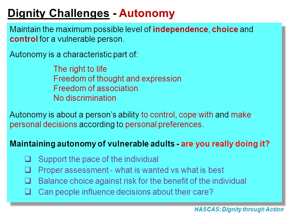 HASCAS: Dignity through Action Dignity Challenges - Autonomy Maintain the maximum possible level of independence, choice and control for a vulnerable