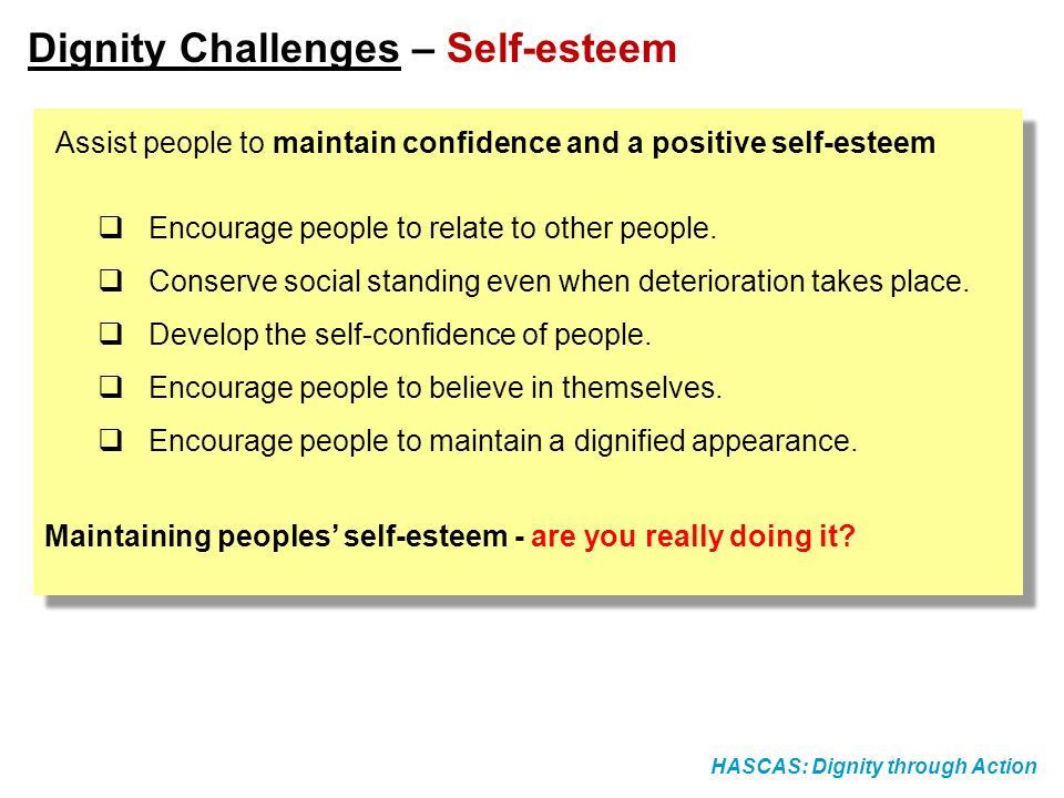 HASCAS: Dignity through Action Dignity Challenges – Self-esteem Assist people to maintain confidence and a positive self-esteem Encourage people to re