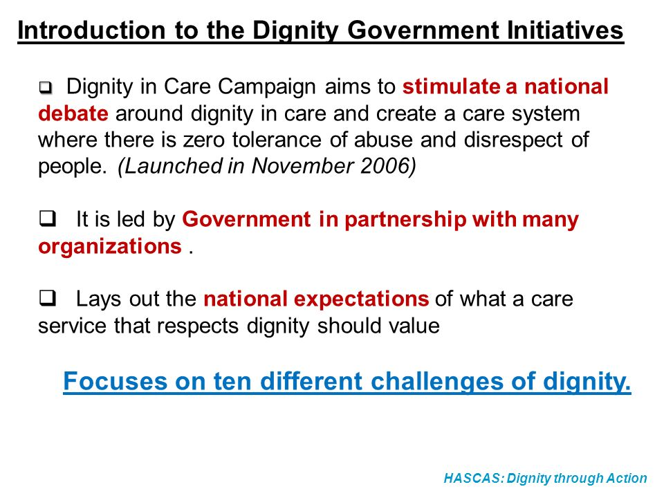HASCAS: Dignity through Action Introduction to the Dignity Government Initiatives Dignity in Care Campaign aims to stimulate a national debate around