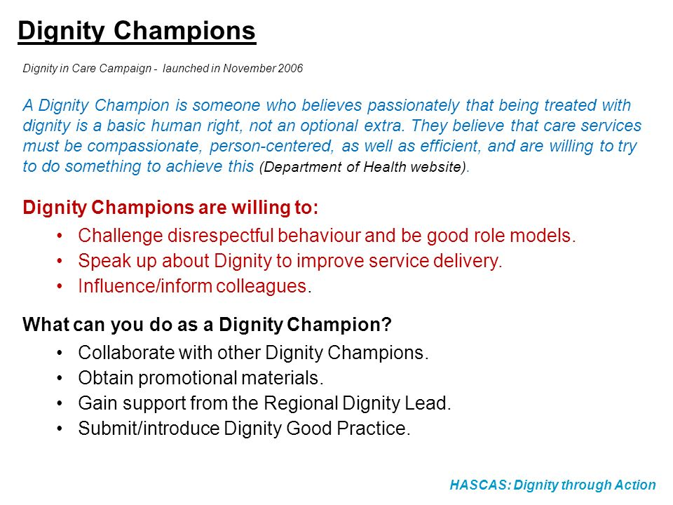 HASCAS: Dignity through Action Dignity Champions Dignity in Care Campaign - launched in November 2006 A Dignity Champion is someone who believes passi
