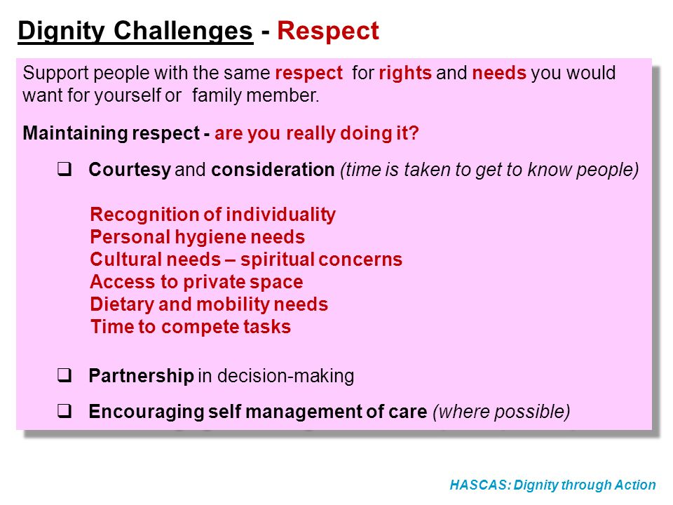 HASCAS: Dignity through Action Dignity Challenges - Respect Support people with the same respect for rights and needs you would want for yourself or f