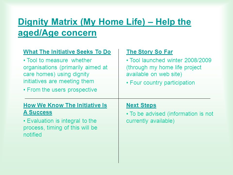 Dignity Matrix (My Home Life) – Help the aged/Age concern What The Initiative Seeks To Do Tool to measure whether organisations (primarily aimed at ca