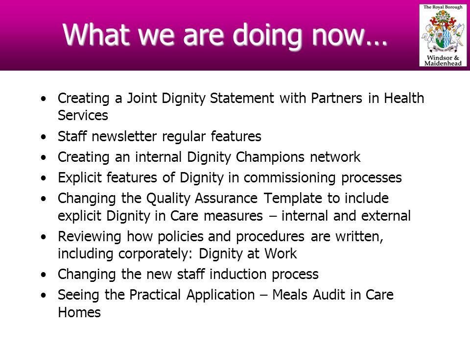 What we are doing now… Creating a Joint Dignity Statement with Partners in Health Services Staff newsletter regular features Creating an internal Dignity Champions network Explicit features of Dignity in commissioning processes Changing the Quality Assurance Template to include explicit Dignity in Care measures – internal and external Reviewing how policies and procedures are written, including corporately: Dignity at Work Changing the new staff induction process Seeing the Practical Application – Meals Audit in Care Homes