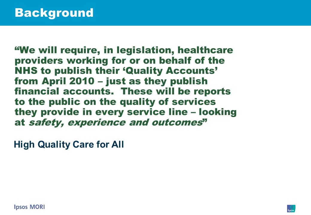 Background We will require, in legislation, healthcare providers working for or on behalf of the NHS to publish their Quality Accounts from April 2010
