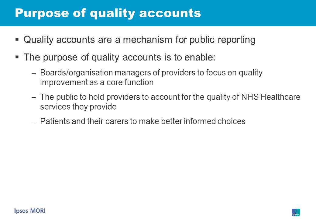 Purpose of quality accounts Quality accounts are a mechanism for public reporting The purpose of quality accounts is to enable: –Boards/organisation m
