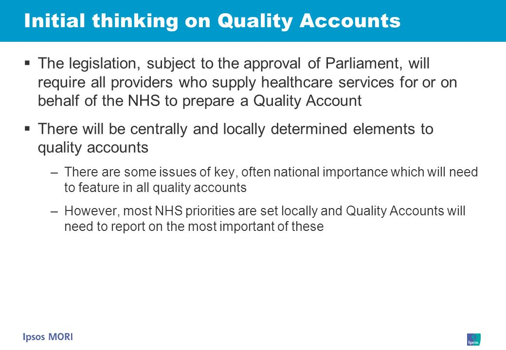 Initial thinking on Quality Accounts The legislation, subject to the approval of Parliament, will require all providers who supply healthcare services