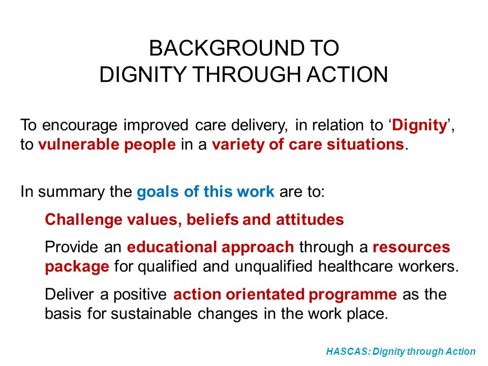 HASCAS: Dignity through Action BACKGROUND TO DIGNITY THROUGH ACTION To encourage improved care delivery, in relation to Dignity, to vulnerable people