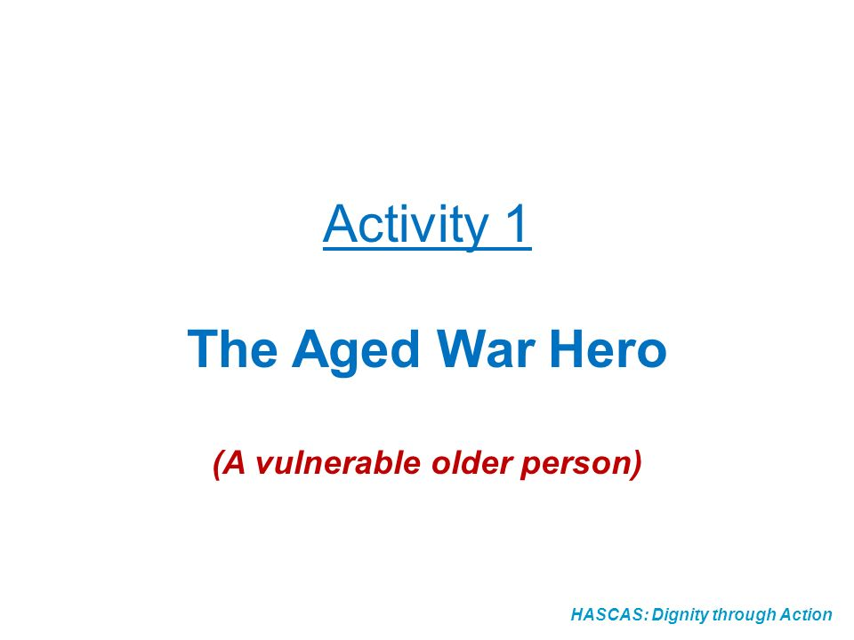 HASCAS: Dignity through Action Activity 1 The Aged War Hero (A vulnerable older person)