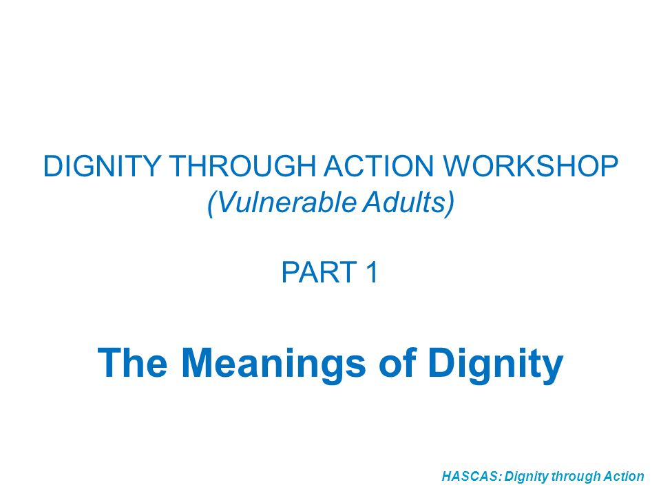 HASCAS: Dignity through Action DIGNITY THROUGH ACTION WORKSHOP (Vulnerable Adults) PART 1 The Meanings of Dignity