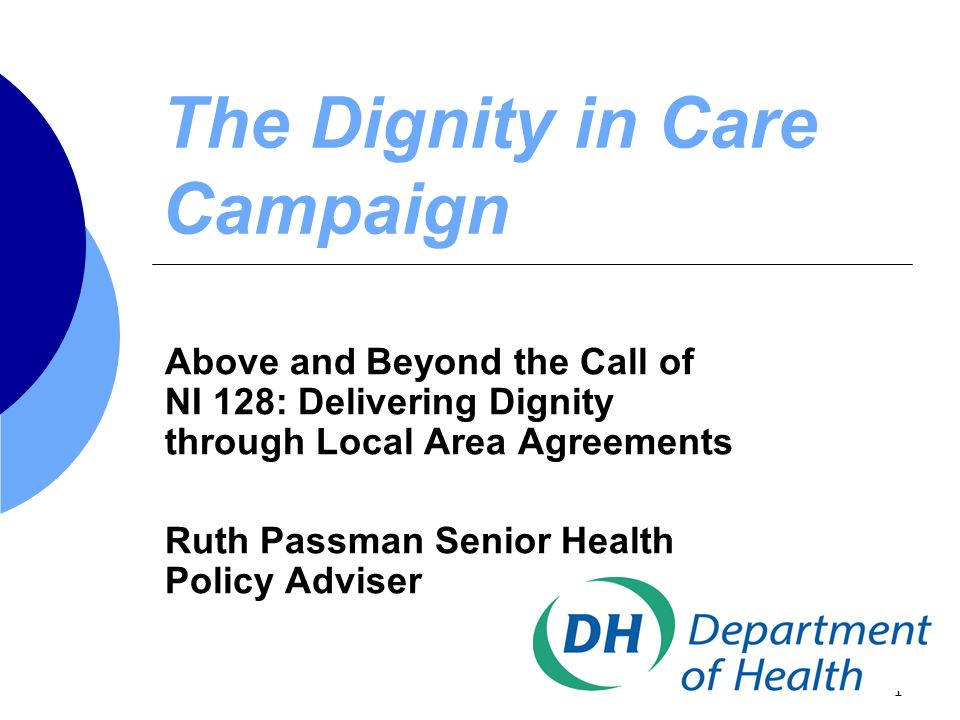 1 The Dignity in Care Campaign Above and Beyond the Call of NI 128: Delivering Dignity through Local Area Agreements Ruth Passman Senior Health Policy Adviser