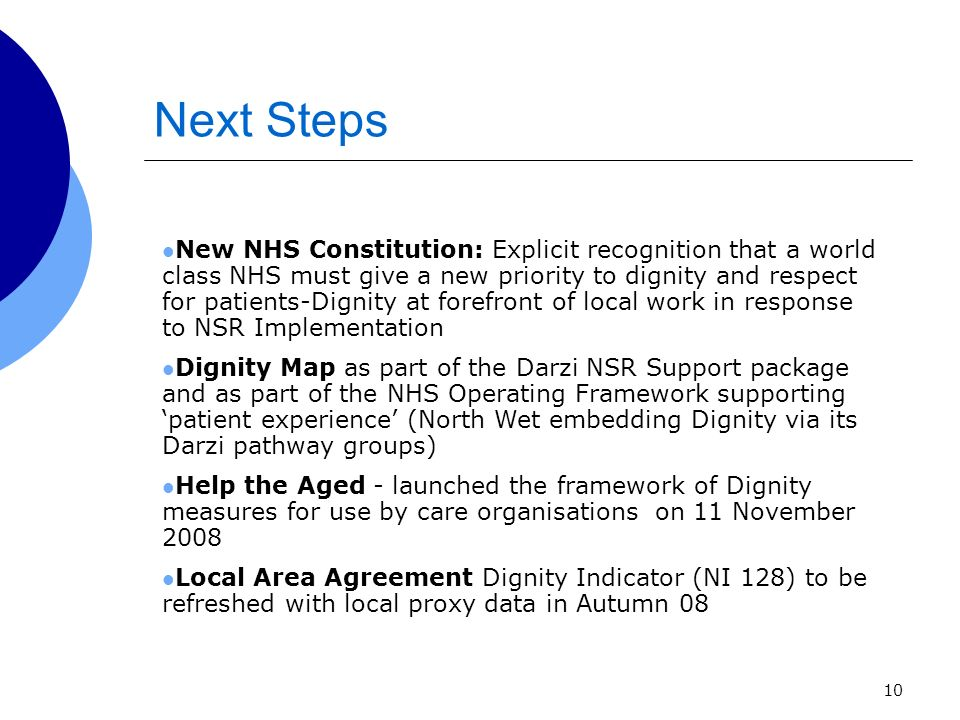 10 Next Steps New NHS Constitution: Explicit recognition that a world class NHS must give a new priority to dignity and respect for patients-Dignity at forefront of local work in response to NSR Implementation Dignity Map as part of the Darzi NSR Support package and as part of the NHS Operating Framework supporting patient experience (North Wet embedding Dignity via its Darzi pathway groups) Help the Aged - launched the framework of Dignity measures for use by care organisations on 11 November 2008 Local Area Agreement Dignity Indicator (NI 128) to be refreshed with local proxy data in Autumn 08