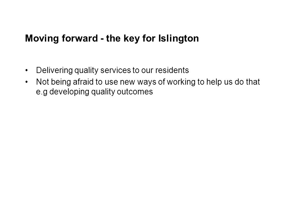Moving forward - the key for Islington Delivering quality services to our residents Not being afraid to use new ways of working to help us do that e.g