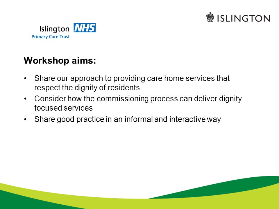 Workshop aims: Share our approach to providing care home services that respect the dignity of residents Consider how the commissioning process can deliver dignity focused services Share good practice in an informal and interactive way