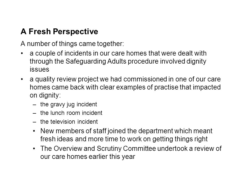 A Fresh Perspective A number of things came together: a couple of incidents in our care homes that were dealt with through the Safeguarding Adults procedure involved dignity issues a quality review project we had commissioned in one of our care homes came back with clear examples of practise that impacted on dignity: –the gravy jug incident –the lunch room incident –the television incident New members of staff joined the department which meant fresh ideas and more time to work on getting things right The Overview and Scrutiny Committee undertook a review of our care homes earlier this year