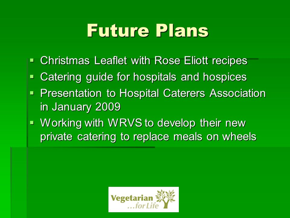 Future Plans Christmas Leaflet with Rose Eliott recipes Christmas Leaflet with Rose Eliott recipes Catering guide for hospitals and hospices Catering guide for hospitals and hospices Presentation to Hospital Caterers Association in January 2009 Presentation to Hospital Caterers Association in January 2009 Working with WRVS to develop their new private catering to replace meals on wheels Working with WRVS to develop their new private catering to replace meals on wheels