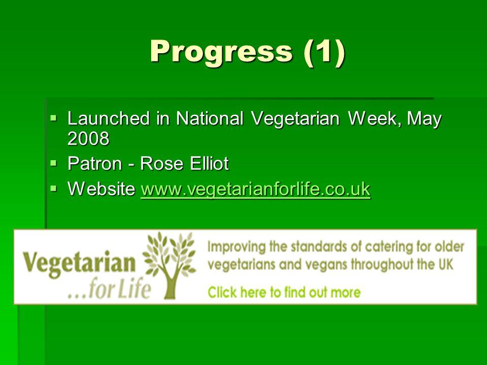 Progress (1) Launched in National Vegetarian Week, May 2008 Launched in National Vegetarian Week, May 2008 Patron - Rose Elliot Patron - Rose Elliot Website www.vegetarianforlife.co.uk Website www.vegetarianforlife.co.ukwww.vegetarianforlife.co.uk