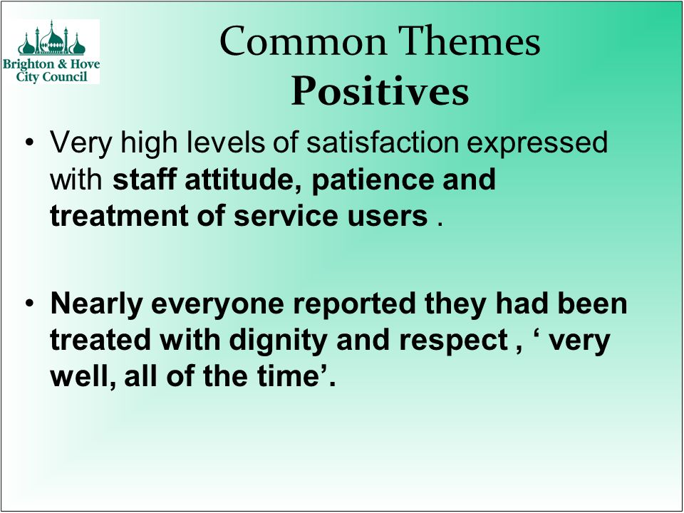 Common Themes Positives Very high levels of satisfaction expressed with staff attitude, patience and treatment of service users. Nearly everyone repor