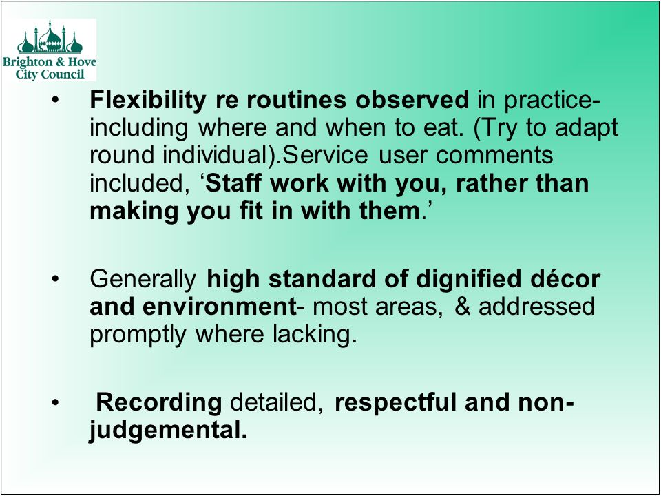Flexibility re routines observed in practice- including where and when to eat. (Try to adapt round individual).Service user comments included, Staff w