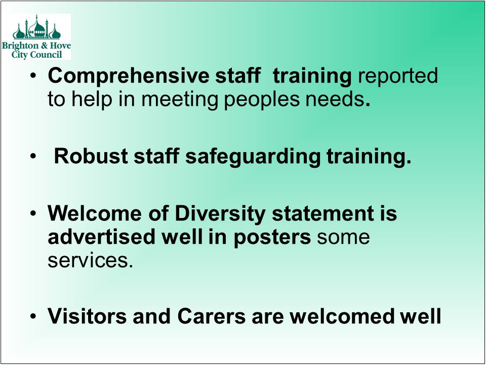 Comprehensive staff training reported to help in meeting peoples needs. Robust staff safeguarding training. Welcome of Diversity statement is advertis