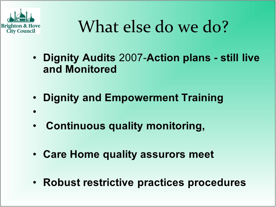 What else do we do? Dignity Audits 2007-Action plans - still live and Monitored Dignity and Empowerment Training Continuous quality monitoring, Care H