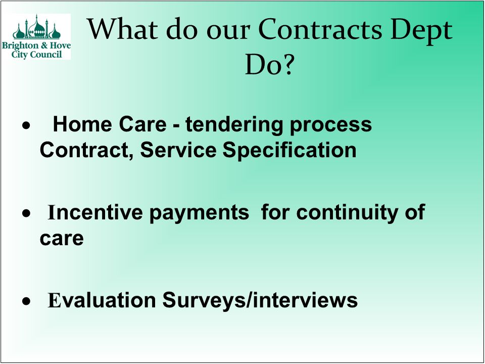 What do our Contracts Dept Do? Home Care - tendering process Contract, Service Specification I ncentive payments for continuity of care E valuation Su