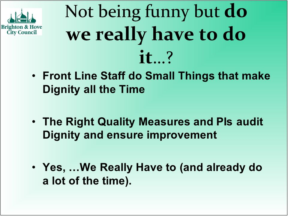Not being funny but do we really have to do it …? Front Line Staff do Small Things that make Dignity all the Time The Right Quality Measures and PIs a