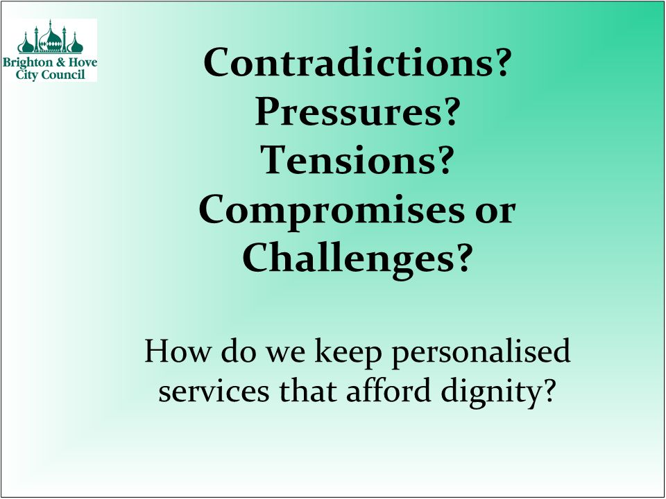 Contradictions? Pressures? Tensions? Compromises or Challenges? How do we keep personalised services that afford dignity?