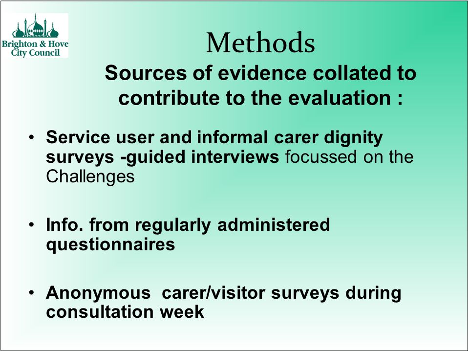 Methods Sources of evidence collated to contribute to the evaluation : Service user and informal carer dignity surveys -guided interviews focussed on