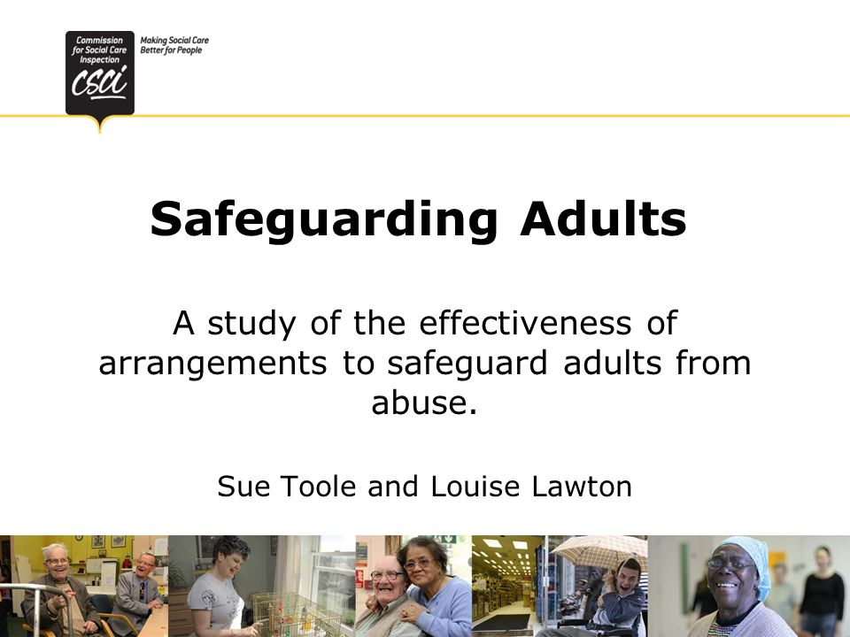 Safeguarding Adults A study of the effectiveness of arrangements to safeguard adults from abuse. Sue Toole and Louise Lawton