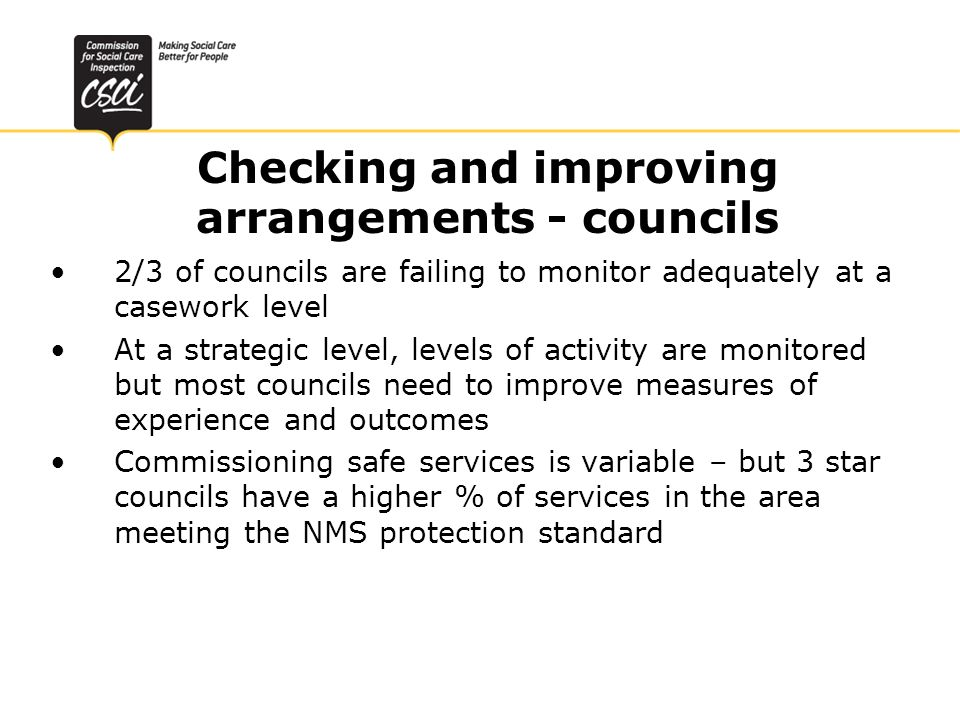 Checking and improving arrangements - councils 2/3 of councils are failing to monitor adequately at a casework level At a strategic level, levels of a