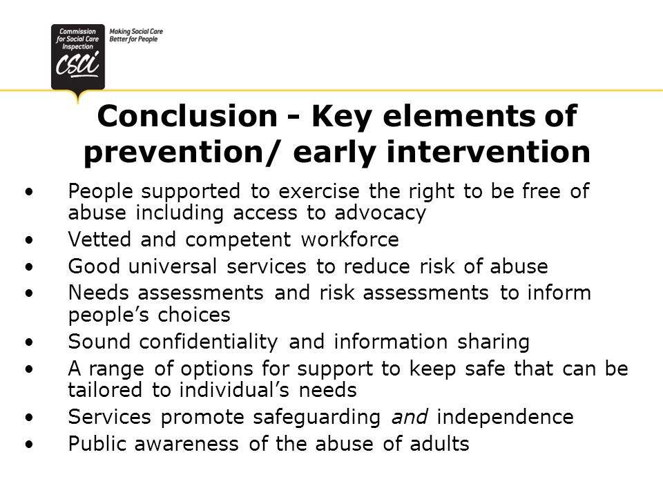 Conclusion - Key elements of prevention/ early intervention People supported to exercise the right to be free of abuse including access to advocacy Ve