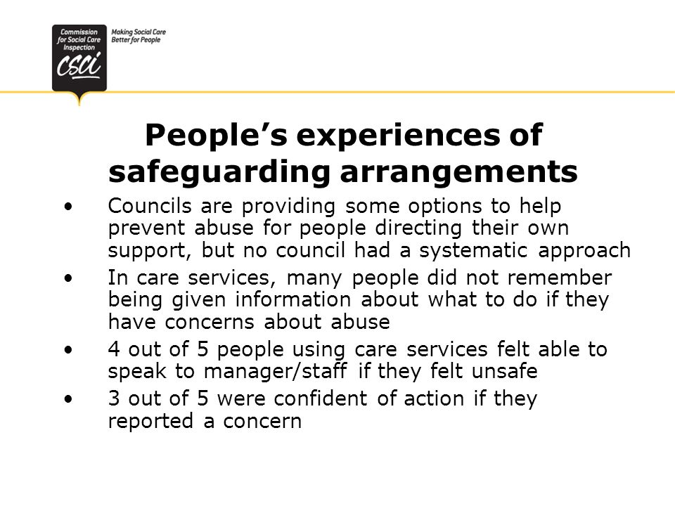 Quality of support and care practice - councils Unacceptable variability in gathering information, risk assessment, protection plans, case recording Distinguishing safeguarding allegations from other concerns - the best councils used broad definitions and a number of options of approach, depending on circumstances Information sharing protocols generally good – difficulties in practice with GPs, hospitals, mental health services and care providers