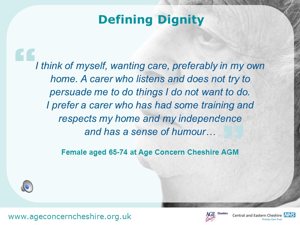 www.ageconcerncheshire.org.uk I think of myself, wanting care, preferably in my own home. A carer who listens and does not try to persuade me to do th