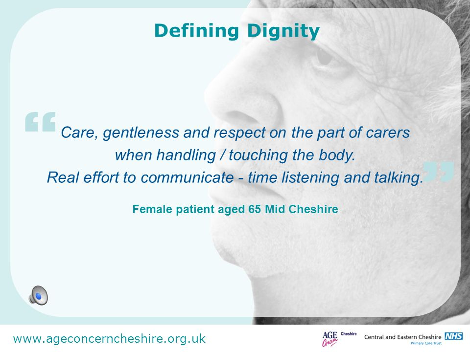 www.ageconcerncheshire.org.uk Care, gentleness and respect on the part of carers when handling / touching the body. Real effort to communicate - time