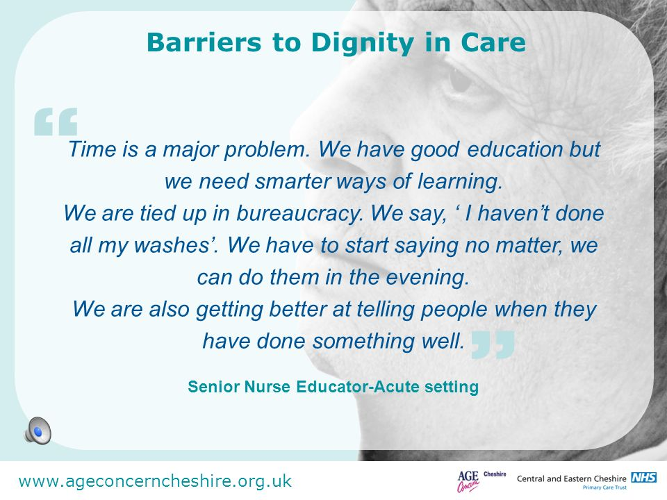 www.ageconcerncheshire.org.uk Barriers to Dignity in Care Time is a major problem. We have good education but we need smarter ways of learning. We are