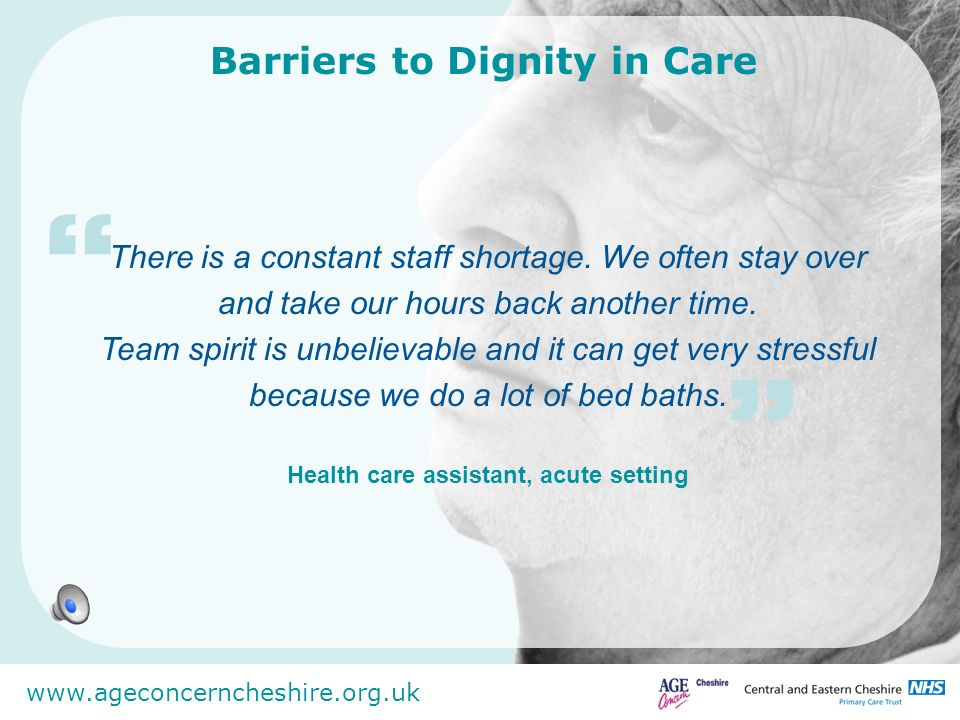 www.ageconcerncheshire.org.uk Barriers to Dignity in Care There is a constant staff shortage. We often stay over and take our hours back another time.