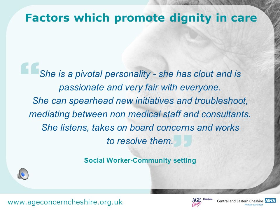 www.ageconcerncheshire.org.uk Factors which promote dignity in care She is a pivotal personality - she has clout and is passionate and very fair with