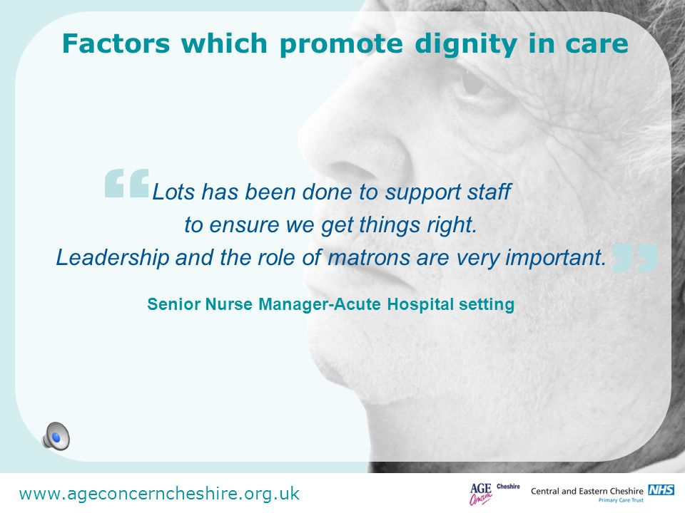 www.ageconcerncheshire.org.uk Factors which promote dignity in care Lots has been done to support staff to ensure we get things right. Leadership and