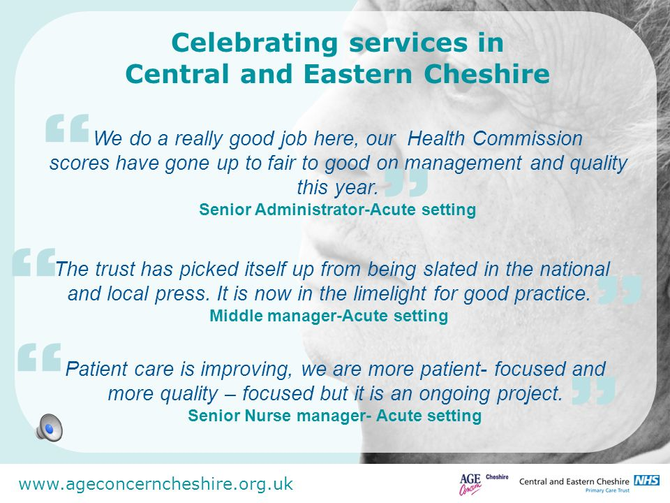 www.ageconcerncheshire.org.uk Celebrating services in Central and Eastern Cheshire We do a really good job here, our Health Commission scores have gon