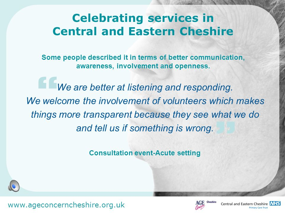 www.ageconcerncheshire.org.uk Celebrating services in Central and Eastern Cheshire Some people described it in terms of better communication, awarenes