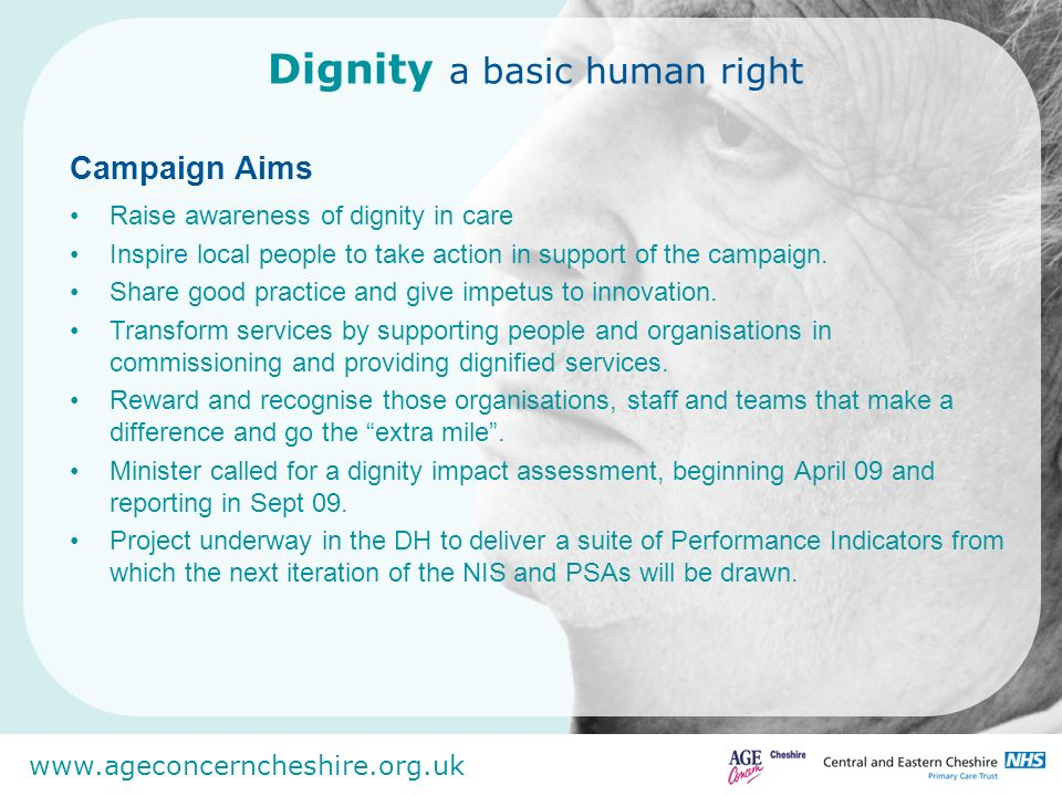 www.ageconcerncheshire.org.uk Dignity a basic human right Campaign Aims Raise awareness of dignity in care Inspire local people to take action in supp