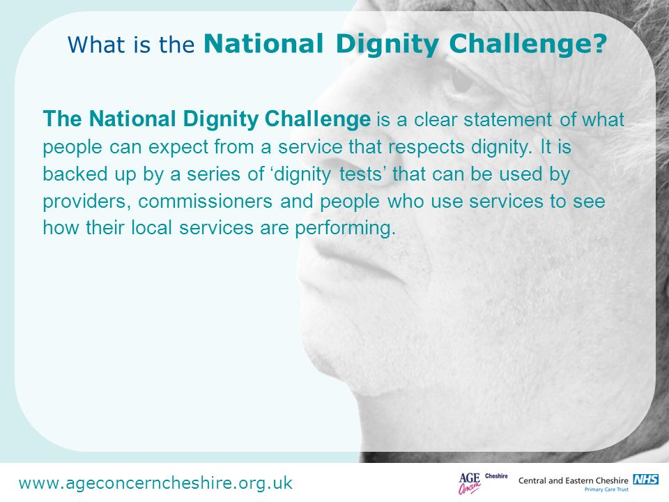 www.ageconcerncheshire.org.uk What is the National Dignity Challenge? The National Dignity Challenge is a clear statement of what people can expect fr