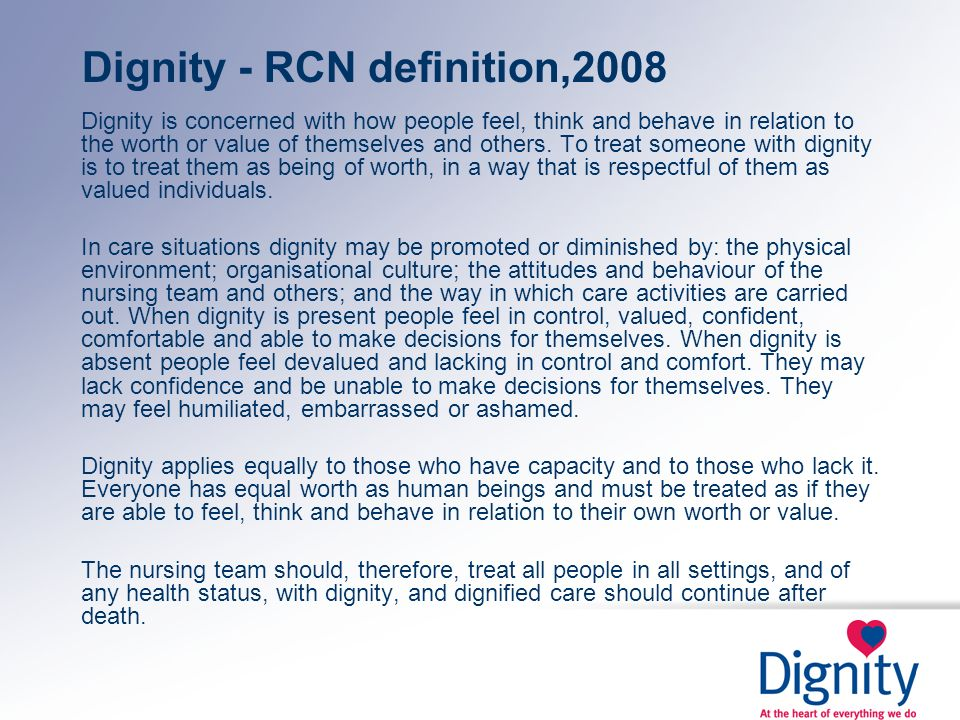 Dignity - RCN definition,2008 Dignity is concerned with how people feel, think and behave in relation to the worth or value of themselves and others.