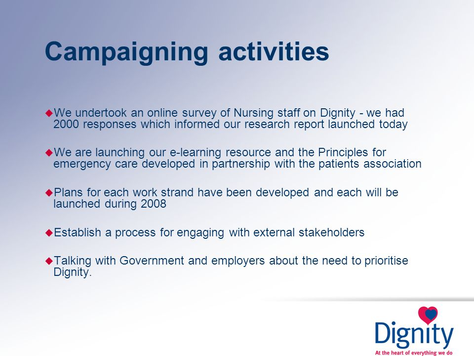 Campaigning activities u We undertook an online survey of Nursing staff on Dignity - we had 2000 responses which informed our research report launched