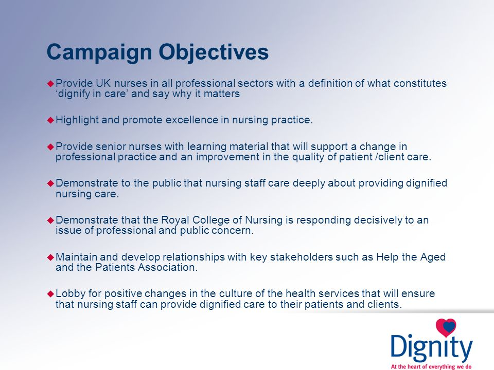 Campaign Objectives u Provide UK nurses in all professional sectors with a definition of what constitutes dignify in care and say why it matters u Hig