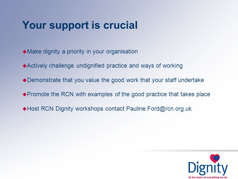 Your support is crucial u Make dignity a priority in your organisation u Actively challenge undignified practice and ways of working u Demonstrate tha