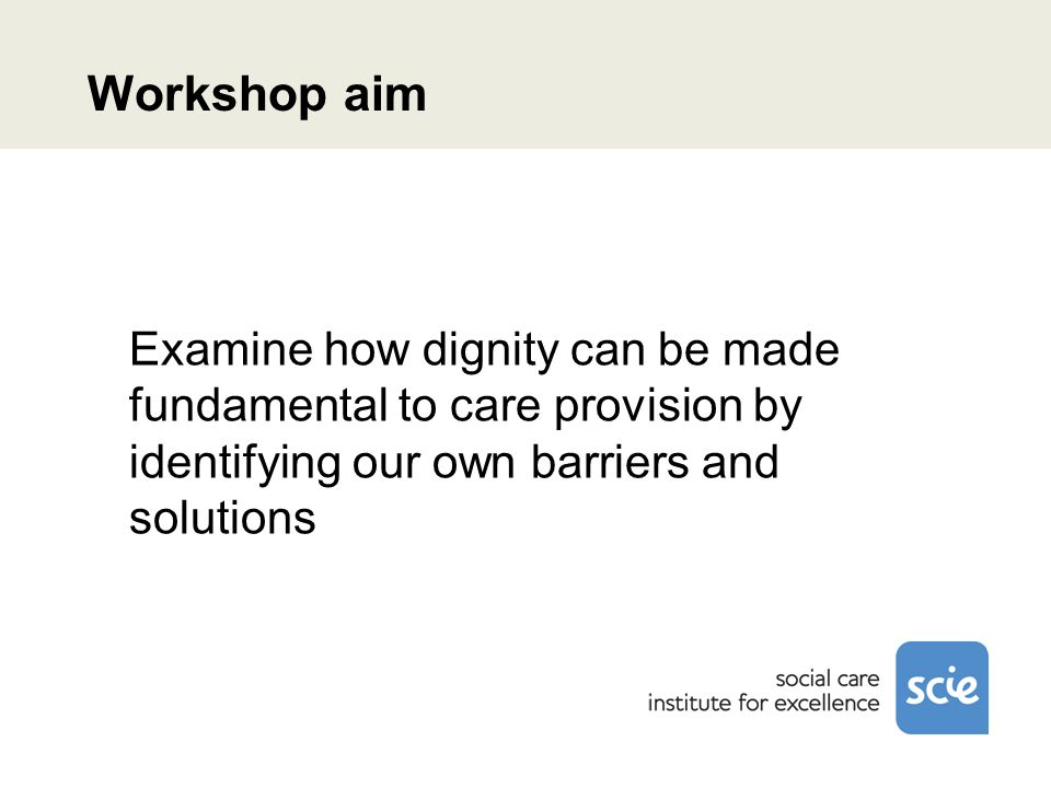 Workshop aim Examine how dignity can be made fundamental to care provision by identifying our own barriers and solutions