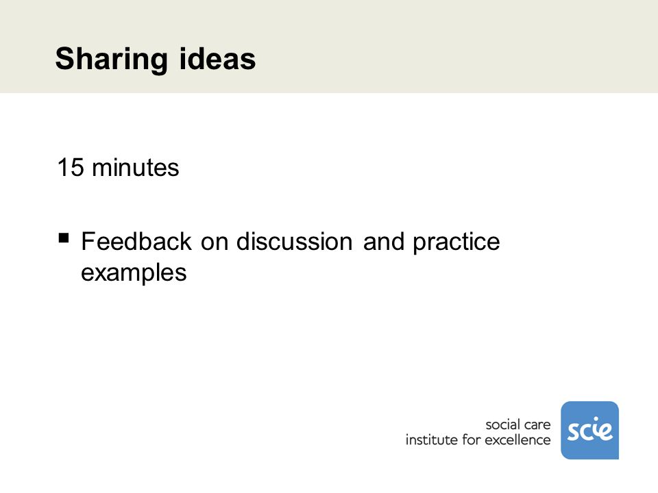 Sharing ideas 15 minutes Feedback on discussion and practice examples